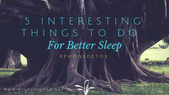 5 Interesting Things To Do For Better Sleep - #PhoneDetox