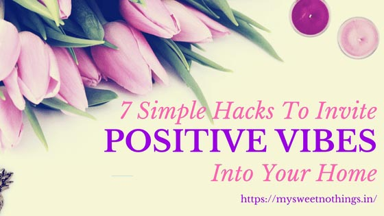 7 Simple Hacks To Invite Positive Vibes Into Your Home - #MondayMusings #MondayBlogs