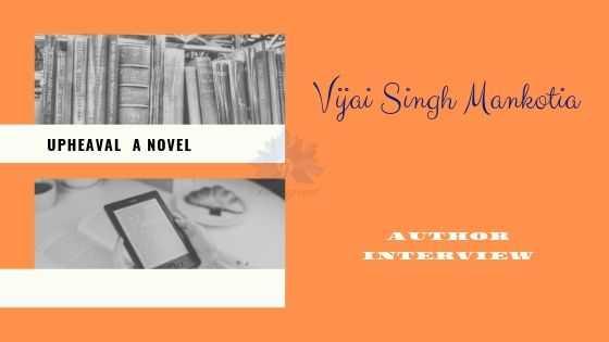 Author Interview With Vijai Singh Mankotia #Upheaval