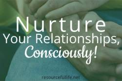 Being Conscious in Nurturing Relationships - Resourceful Life
