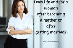 does life end for a woman after becoming a mother or after getting married? - random thoughts - naba