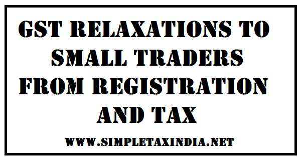 GST RELAXATIONS TO  SMALL TRADERS FROM REGISTRATION AND TAX