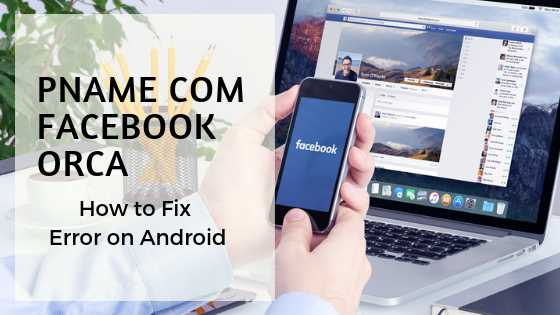 How To Fix Pname Com Facebook Orca Error On Android?
