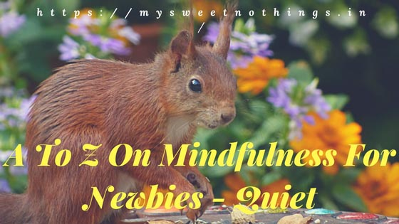 Q For Quiet: A To Z On Mindfulness For Newbies #StayMindfulWithMSN