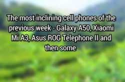 the most inclining cell phones of the previous week - galaxy a50, xiaomi mi a3, asus rog telephone ii and then some