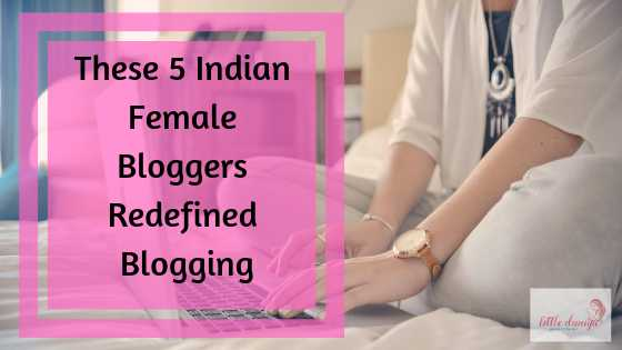 These Indian Female Bloggers Redefined Blogging | Little Duniya