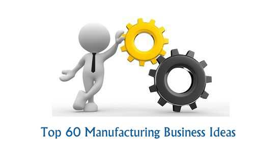 Top 60 Manufacturing Business Ideas