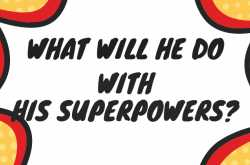what will he do with his superpowers?